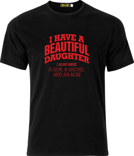 I HAVE A BEAUTIFUL DAUGHTER I ALSO HAVE A GUN  A SHOVEL AND AN ALIBI  T SHIRT