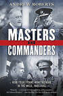 Masters and Commanders: How Four Titans Won the War in the West, 1941-1945 by Andrew Roberts (Paperback / softback, 2013)