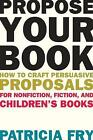 Propose Your Book: How to Craft Persuasive Proposals for Nonfiction, Fiction, and Children� s Books by Patricia Fry (Paperback, 2015)