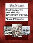 The Frauds of the New York City Government Exposed. by Abram P Genung (Paperback / softback, 2012)