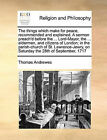 The Things Which Make for Peace, Recommended and Explained. a Sermon Preach'd Before the ... Lord-Mayor, the ... Aldermen, and Citizens of London; In the Parish-Church of St. Lawrence-Jewry, on Saturday the 28th of September, 1717 by Thomas Andrewes (Paperback / softback, 2010)