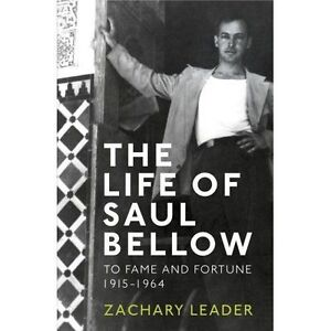 The Life of Saul Bellow: To Fame and Fortune, 1915-1964