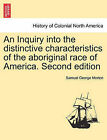 An Inquiry Into the Distinctive Characteristics of the Aboriginal Race of America. Second Edition by Samuel George Morton (Paperback / softback, 2011)