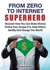 From Zero to Internet Superhero: Discover How You Can Make Money Online Fast, Quite Boring 9-5, Help Others Swiftly and Change The World. by Lasun Joshua George (Paperback, 2013)