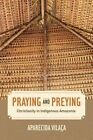 Praying and Preying: Christianity in Indigenous Amazonia by Aparecida Vilaca (Paperback, 2016)