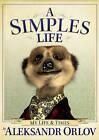 A Simples Life: The Life and Times of Aleksandr Orlov by Aleksandr Orlov (Hardback, 2010)