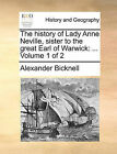 The History of Lady Anne Neville, Sister to the Great Earl of Warwick: ... Volume 1 of 2 by Alexander Bicknell (Paperback / softback, 2010)