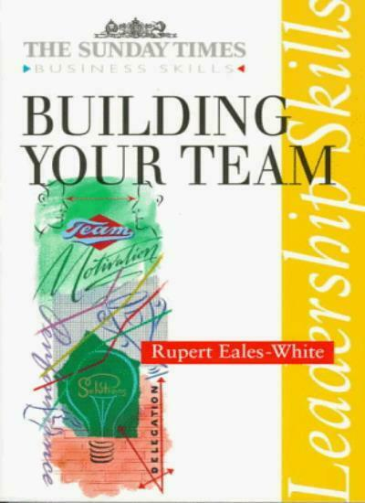 Building Your Team (Sunday Times Business Skills Series) By Rupert Eales-White