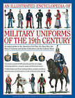 An Illustrated Encyclopaedia of Military Uniforms of the 19th Century: An Expert Guide to the American Civil War, the Boer War, the Wars of German and Italian Unification and the Colonial Wars by Digby Smith, Kevin F. Kiley, Professor Jeremy Black (Hardback, 2010)