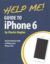 Help Me! Guide to IPhone 6 : Step-By-Step User Guide for the IPhone 6 and IPhone 6 Plus by Charles Hughes (2014, Paperback)