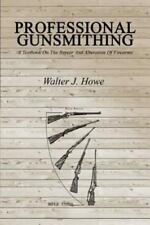 Professional Gunsmithing : A Textbook on the Repair and Alteration of Firearms by Walter J. Howe (2013, Paperback)