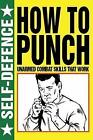 How to Punch: Self Defence: Fist Fighting Skills That Work by Martin J. Dougherty (Paperback, 2013)