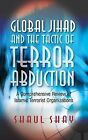 Global Jihad & the Tactic of Terror Abduction: A Comprehensive Review of Islamic Terrorist Organizations by Shaul Shay (Paperback, 2014)