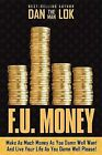 F.U. Money: Make as Much Money as You Want and Live Your Life as You Damn Well Please! by Dan Lok (Hardback, 2009)