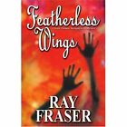 Featherless Wings 9780595385713 by Ray Fraser Book
