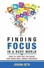 Finding Focus in a Busy World : How to Tune Out the Noise and Work Well under...