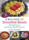 A Rainbow of Smoothie Bowls: 100 Wholesome and Vibrant Blended Creations by Leigh Weingus (Paperback, 2016)