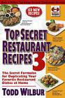 Top Secret Restaurant Recipes: The Secret Formulas for Duplicating Your Favorite Restaurant Dishes at Home: v. 3 by Todd Wilbur (Paperback, 2010)