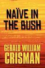 Naive in The Bush 9781448926848 by Gerald William Crisman Paperback