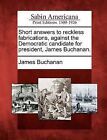 Short Answers to Reckless Fabrications, Against the Democratic Candidate for President, James Buchanan. by James Buchanan (Paperback / softback, 2012)
