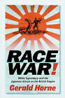 Race War!: White Supremacy and the Japanese Attack on the British Empire by Gerald Horne (Hardback, 2003)