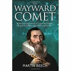 The Wayward Comet: A Descriptive History of Cometary Orbits, Kepler's Problem and the Cometarium by Martin Beech (Paperback / softback, 2016)