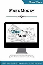 Make Money With Your WordPress Blog: Learn How To Monetize Your Blog Using Affil