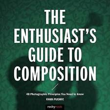 Enthusiast's Gudie to Composition, the: 50 Photographic Principles You Need to K