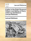 A Letter to the Right Reverend William Lord Bishop of Derry Written by Archdeacon Lemuel Mathews. by Lemuel Mathews (Paperback / softback, 2010)