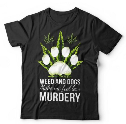 Weed /& Dogs Make Me Feel Less Murdery Tshirt Unisex Dope Cannabis Funny