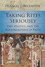 Taking Rites Seriously: Law, Politics, and the Reasonableness of Faith by Francis J. Beckwith (Paperback, 2015)