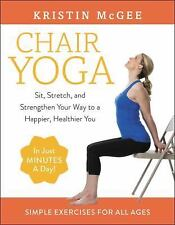 Chair Yoga : Sit, Stretch, and Strengthen Your Way to a More Productive,...