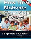 How to Motivate Your Kids - Workbook 3 Step System for Parents: The Motivation Manifesto That Will Get Your Kids to Do Amazing Things by J D Nichol (Paperback / softback, 2011)