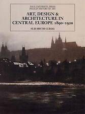 Art, Design, and Architecture in Central Europe, 1890-1920 (Yale Pelican History