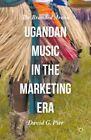 Ugandan Music in the Marketing Era: The Branded Arena: 2015 by David G. Pier (Hardback, 2015)