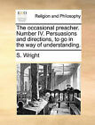 The Occasional Preacher. Number IV. Persuasions and Directions, to Go in the Way of Understanding. by S Wright (Paperback / softback, 2010)