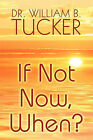 If Not Now, When? by Dr William B Tucker (Paperback / softback, 2009)