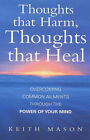Thoughts That Harm, Thoughts That Heal: Overcoming Common Ailments Through the Power of Your Mind by Keith Mason (Paperback, 2000)