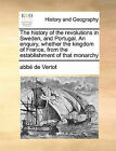 The History of the Revolutions in Sweden, and Portugal. an Enquiry, Whether the Kingdom of France, from the Establishment of That Monarchy by Abbe De Vertot, Abb De Vertot (Paperback / softback, 2010)