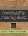 The Life and Death of Charles the First King of Great Britain, France and Ireland: Containing an Account of His Sufferings; His Tryal, Sentence, and Dying Words on the Scaffold; And His Sorrowful Farewel and Advice to His Children (1690) by Anon (Paperback / softback, 2010)