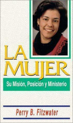 La Mujer : Su Misi?n, Posici?n y Ministerio by Perry B. Fitzwater