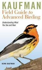 Kaufman Field Guides: Kaufman Field Guide to Advanced Birding : Understanding What You See and Hear by Kenn Kaufman (2011, Paperback)