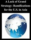A Lack of Grand Strategy: Ramifications for the U.S. in Asia by Joint Forces Staff College (Paperback / softback, 2014)