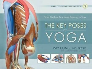 NEW The Key Poses of Yoga : Your Guide to Functional Anatomy in Yoga By Ray Long