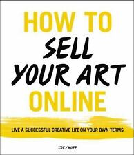 How to Sell Your Art Online : A Guide to Living a Creative, Successful Life on Your Own Terms by Cory Huff (2016, Paperback)
