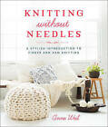 Knitting Without Needles: a Stylish Introduction to Finger Knitting and Arm Knitting by Anne Weil (Paperback, 2015)