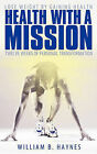Health With A Mission: Lose Weight by Gaining Health: Twelve Weeks of Personal Transformation by William B. Haynes (Hardback, 2010)