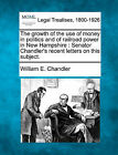 The Growth of the Use of Money in Politics and of Railroad Power in New Hampshire: Senator Chandler's Recent Letters on This Subject. by William E Chandler (Paperback / softback, 2010)