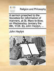 A Sermon Preached to the Societies for Reformation of Manners, at St. Mary-Le-Bow, on Wednesday January the 8th, 1728. by John Heylyn, ... by John Heylyn (Paperback / softback, 2010)