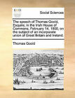 The Speech of Thomas Goold, Esquire, in the Irish House of Commons, February 14, 1800, on the Subject of an Incorporate Union of Great Britain and Ireland. by Thomas Goold (Paperback / softback, 2010)